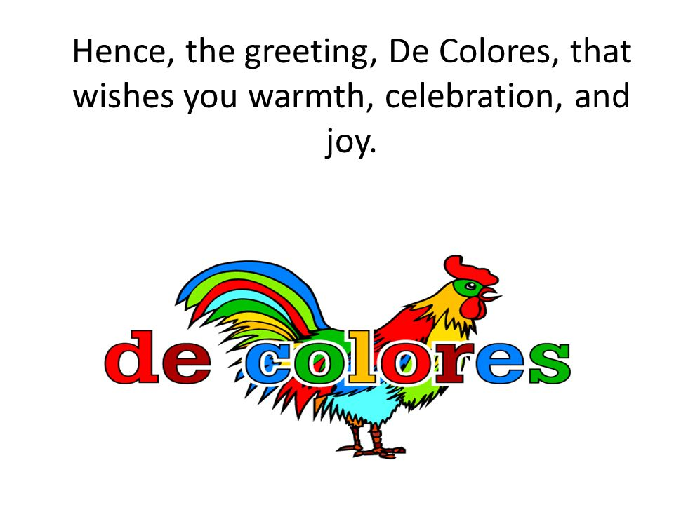 Hence, the greeting, De Colores, that wishes you warmth, celebration, and joy.