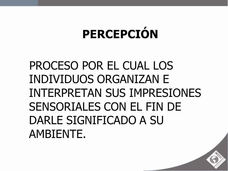 PERCEPCIÓN PROCESO POR EL CUAL LOS INDIVIDUOS ORGANIZAN E INTERPRETAN SUS IMPRESIONES SENSORIALES CON EL FIN DE DARLE SIGNIFICADO A SU AMBIENTE.