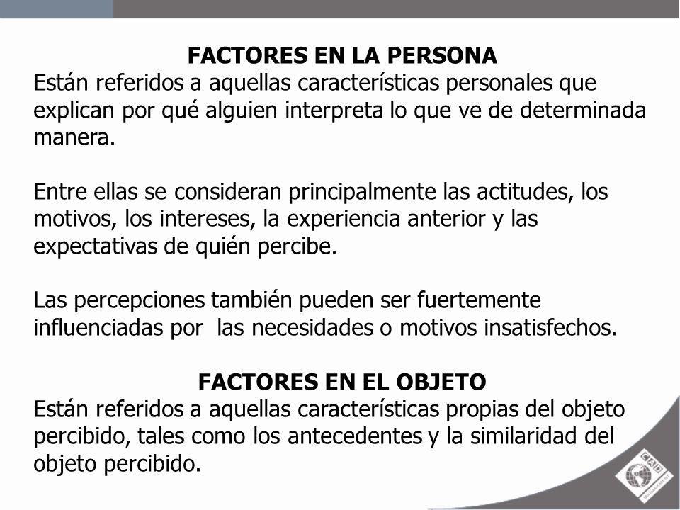 FACTORES EN LA PERSONA Están referidos a aquellas características personales que explican por qué alguien interpreta lo que ve de determinada manera.