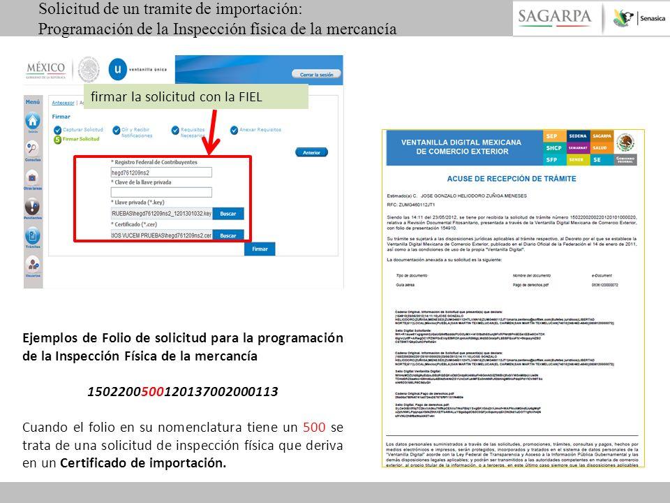 firmar la solicitud con la FIEL Solicitud de un tramite de importación: Programación de la Inspección física de la mercancía Ejemplos de Folio de solicitud para la programación de la Inspección Física de la mercancía 1502200500120137002000113 Cuando el folio en su nomenclatura tiene un 500 se trata de una solicitud de inspección física que deriva en un Certificado de importación.
