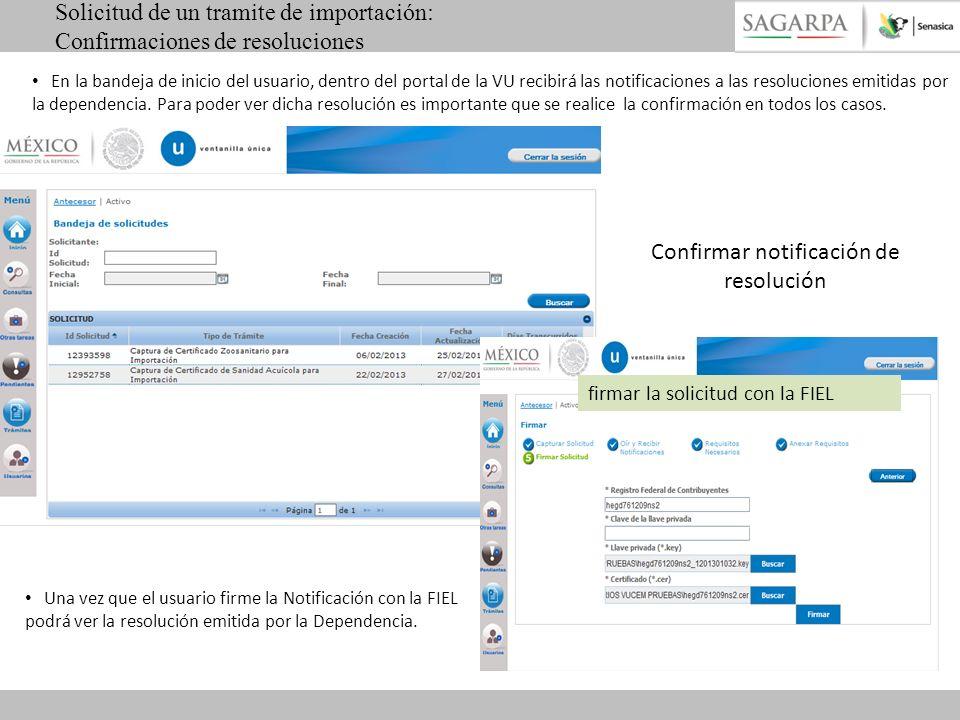 firmar la solicitud con la FIEL Confirmar notificación de resolución Solicitud de un tramite de importación: Confirmaciones de resoluciones En la bandeja de inicio del usuario, dentro del portal de la VU recibirá las notificaciones a las resoluciones emitidas por la dependencia.