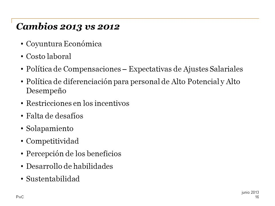 PwC Cambios 2013 vs 2012 16 Coyuntura Económica Costo laboral Política de Compensaciones – Expectativas de Ajustes Salariales Política de diferenciaci