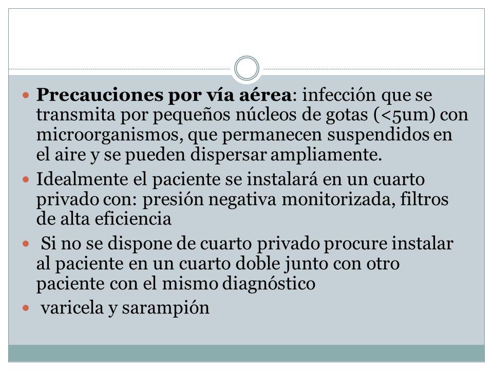 Precauciones por vía aérea: infección que se transmita por pequeños núcleos de gotas (<5um) con microorganismos, que permanecen suspendidos en el aire