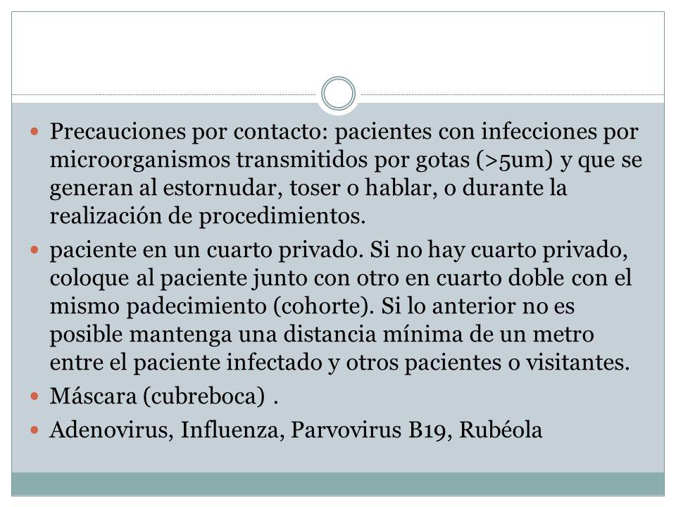 Precauciones por contacto: pacientes con infecciones por microorganismos transmitidos por gotas (>5um) y que se generan al estornudar, toser o hablar,