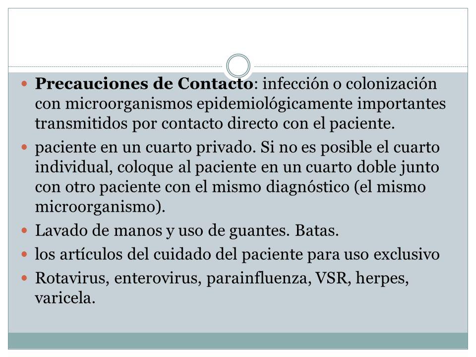 Precauciones de Contacto: infección o colonización con microorganismos epidemiológicamente importantes transmitidos por contacto directo con el pacien