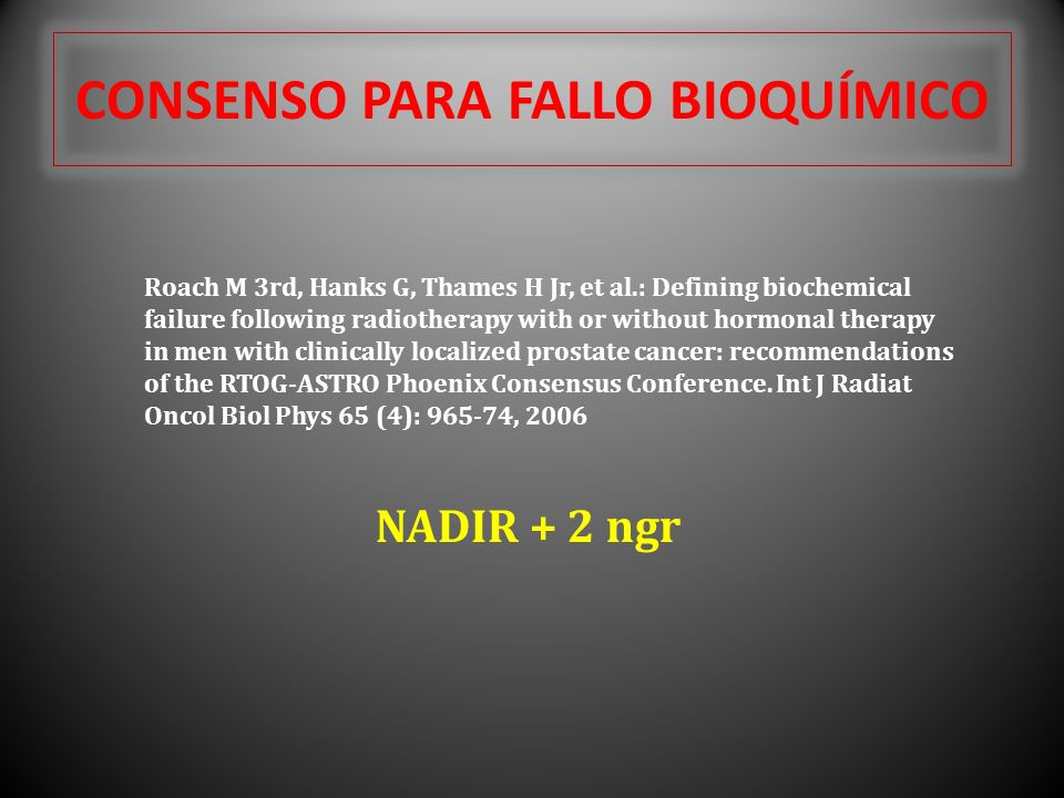 CONSENSO PARA FALLO BIOQUÍMICO Roach M 3rd, Hanks G, Thames H Jr, et al.: Defining biochemical failure following radiotherapy with or without hormonal