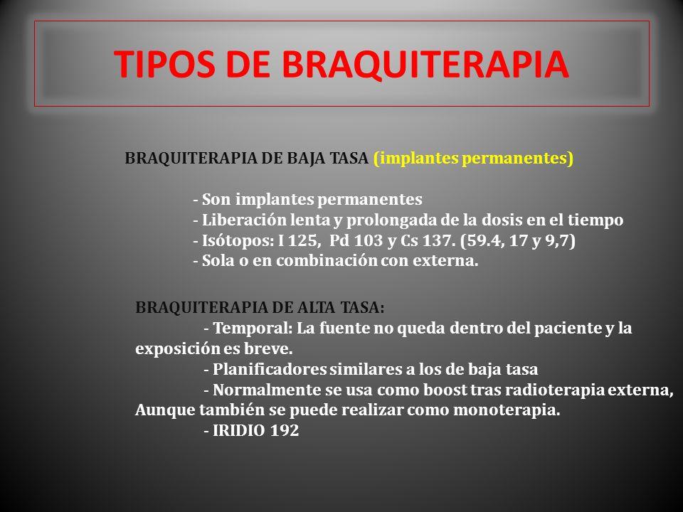 TIPOS DE BRAQUITERAPIA BRAQUITERAPIA DE BAJA TASA (implantes permanentes) - Son implantes permanentes - Liberación lenta y prolongada de la dosis en el tiempo - Isótopos: I 125, Pd 103 y Cs 137.