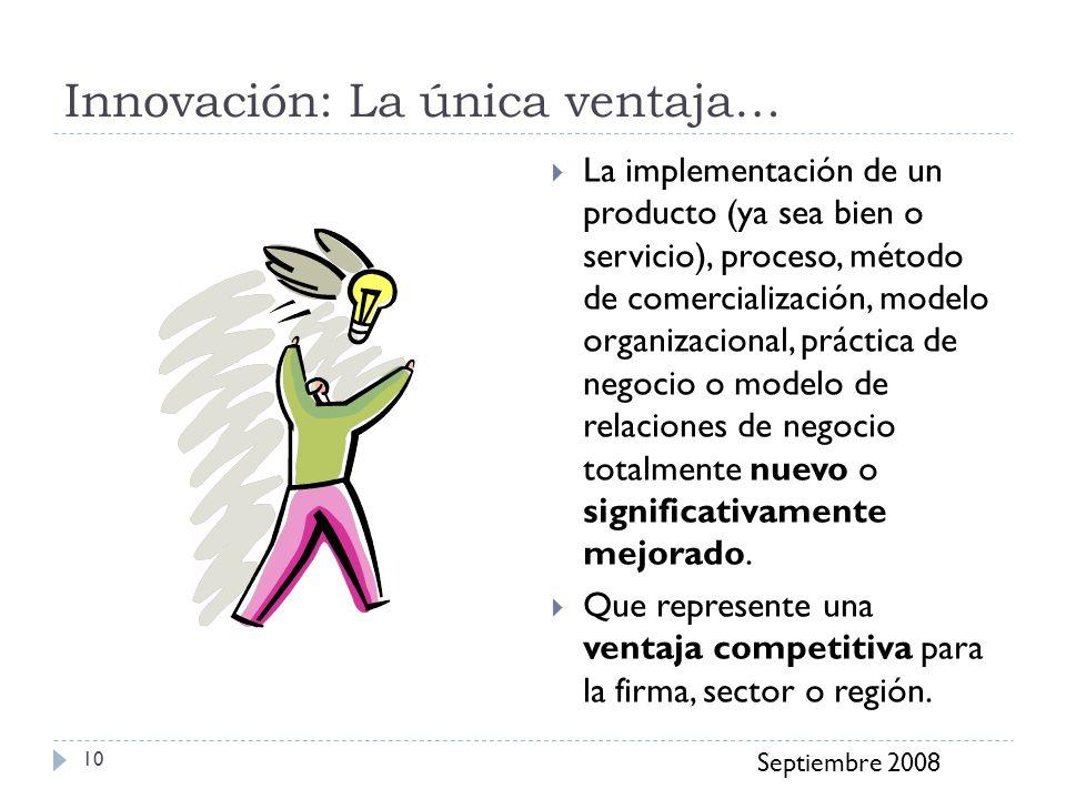 Innovación: La única ventaja… Septiembre 2008 10 La implementación de un producto (ya sea bien o servicio), proceso, método de comercialización, model