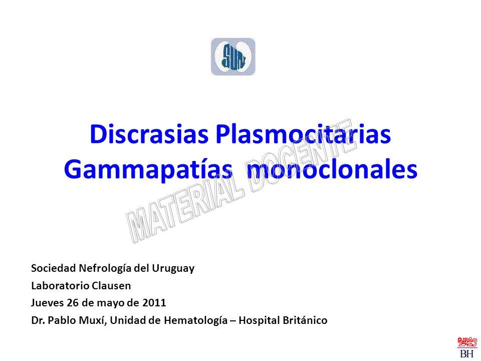 Discrasias Plasmocitarias Gammapatías monoclonales Sociedad Nefrología del Uruguay Laboratorio Clausen Jueves 26 de mayo de 2011 Dr. Pablo Muxí, Unida