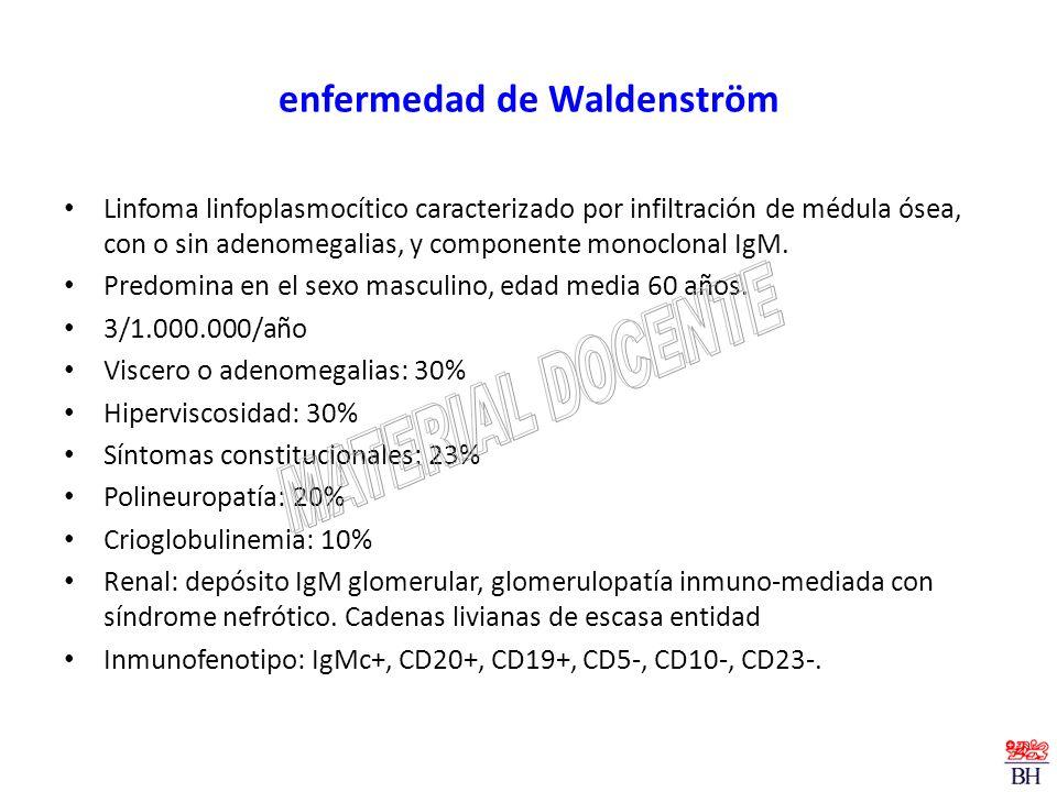 enfermedad de Waldenström Linfoma linfoplasmocítico caracterizado por infiltración de médula ósea, con o sin adenomegalias, y componente monoclonal Ig