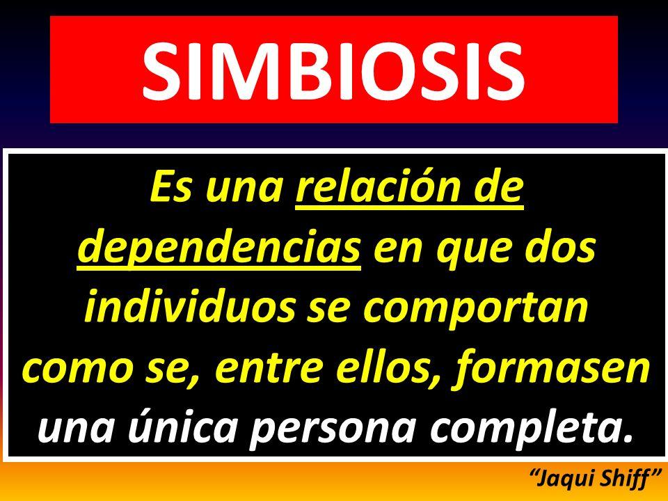 SIMBIOSIS Se da entre dos personas, cuando se comportan como se fueran una sola persona completa.