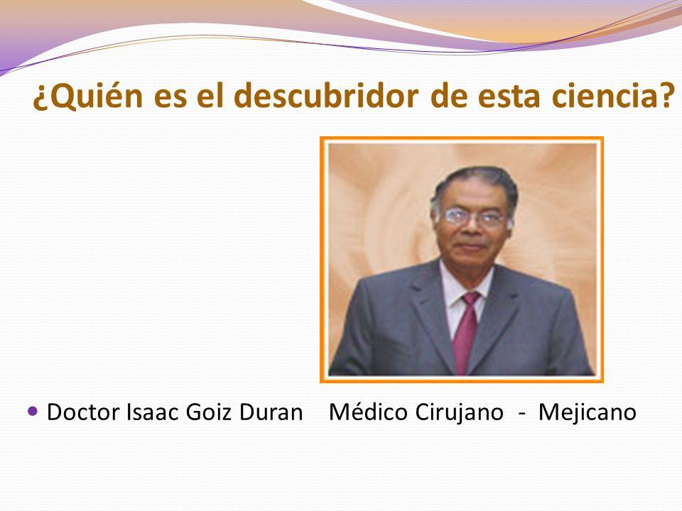 ¿Quién es el descubridor de esta ciencia? Doctor Isaac Goiz Duran Médico Cirujano - Mejicano