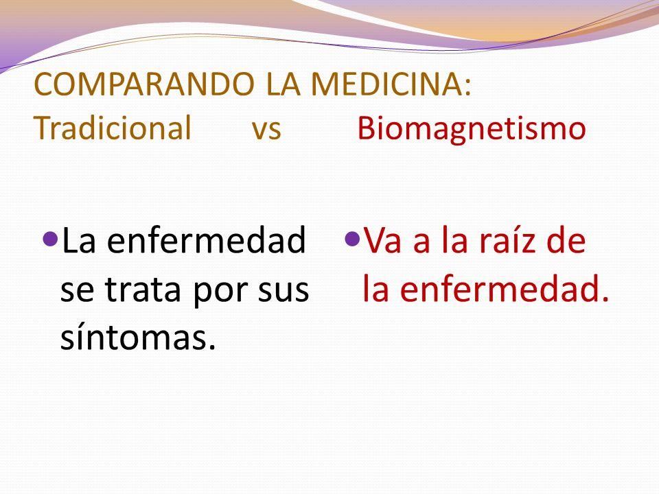 COMPARANDO LA MEDICINA: Tradicional vs Biomagnetismo La enfermedad se trata por sus síntomas.