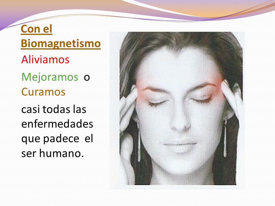 Con el Biomagnetismo Aliviamos Mejoramos o Curamos casi todas las enfermedades que padece el ser humano.