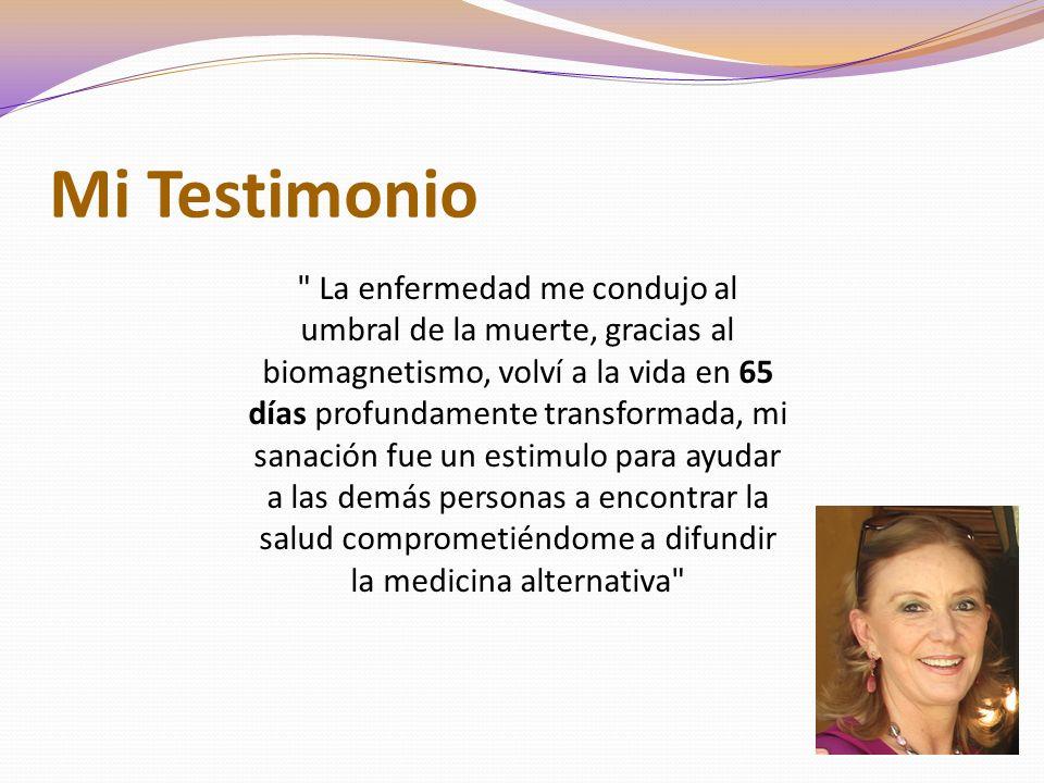 Mi Testimonio La enfermedad me condujo al umbral de la muerte, gracias al biomagnetismo, volví a la vida en 65 días profundamente transformada, mi sanación fue un estimulo para ayudar a las demás personas a encontrar la salud comprometiéndome a difundir la medicina alternativa