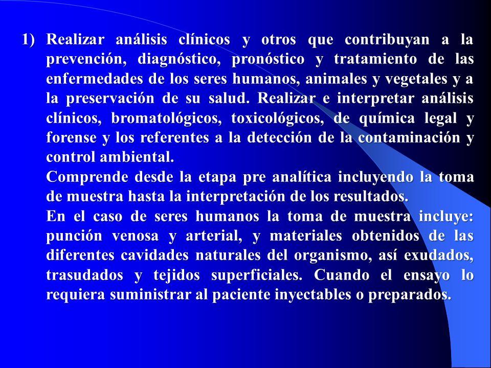 1)Realizar análisis clínicos y otros que contribuyan a la prevención, diagnóstico, pronóstico y tratamiento de las enfermedades de los seres humanos,
