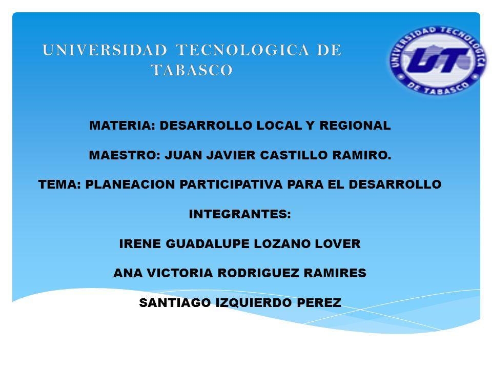 MATERIA: DESARROLLO LOCAL Y REGIONAL MAESTRO: JUAN JAVIER CASTILLO RAMIRO. TEMA: PLANEACION PARTICIPATIVA PARA EL DESARROLLO INTEGRANTES: IRENE GUADAL