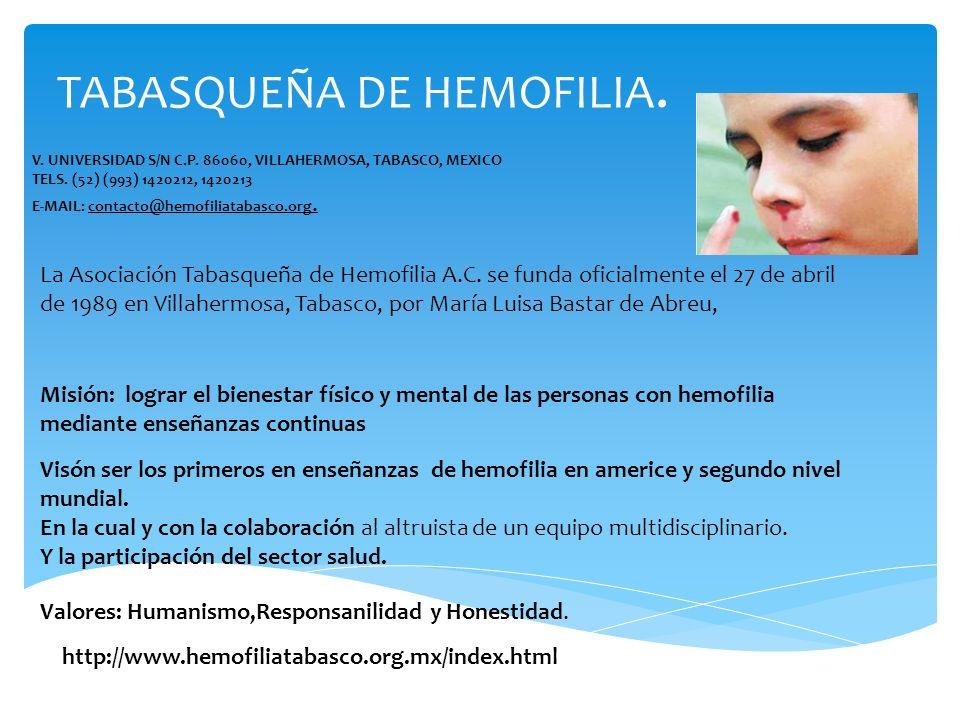 TABASQUEÑA DE HEMOFILIA. V. UNIVERSIDAD S/N C.P. 86060, VILLAHERMOSA, TABASCO, MEXICO TELS. (52) (993) 1420212, 1420213 E-MAIL: contacto@hemofiliataba