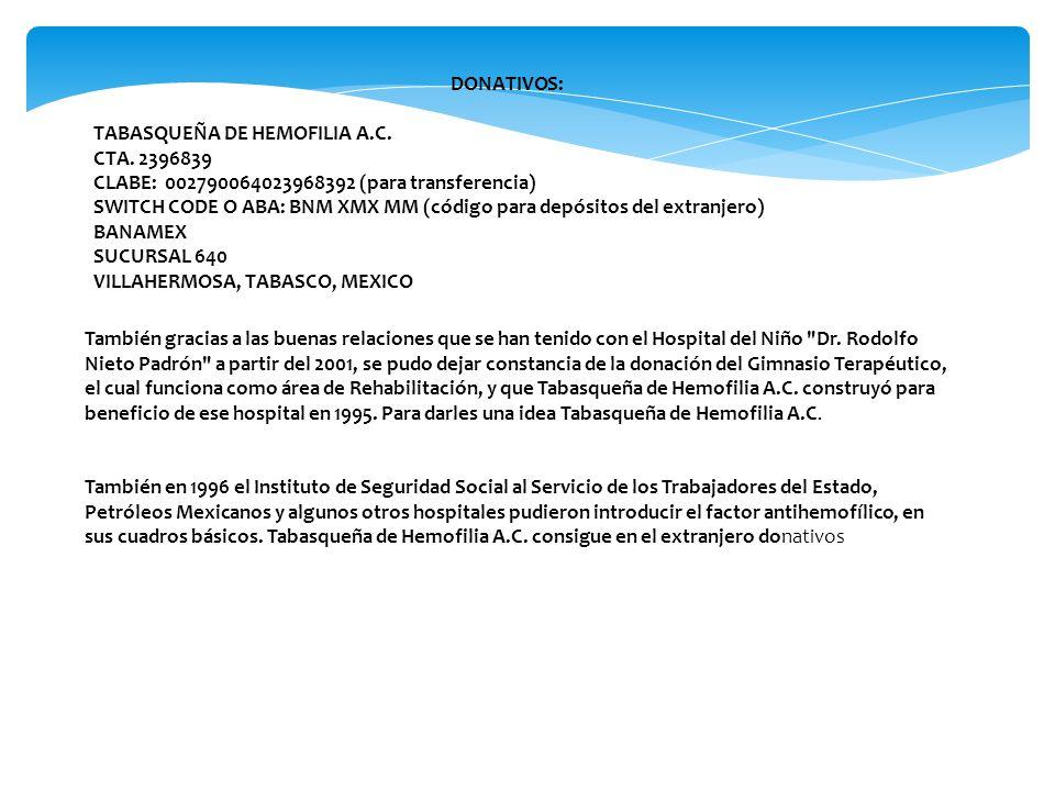 DONATIVOS: TABASQUEÑA DE HEMOFILIA A.C. CTA. 2396839 CLABE: 002790064023968392 (para transferencia) SWITCH CODE O ABA: BNM XMX MM (código para depósit