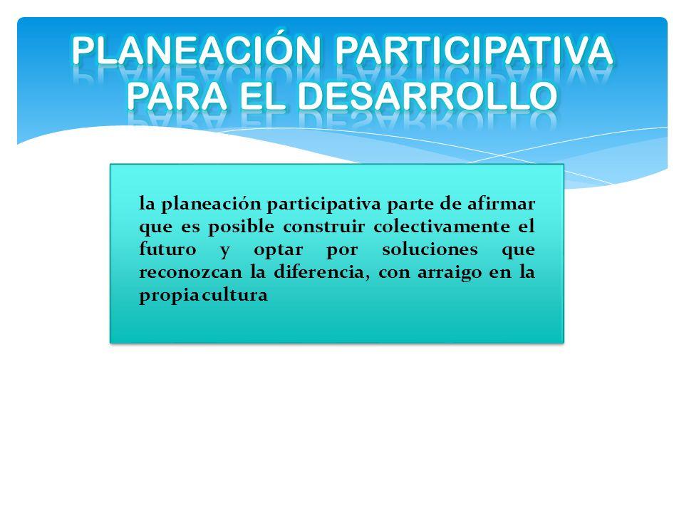 la planeación participativa parte de afirmar que es posible construir colectivamente el futuro y optar por soluciones que reconozcan la diferencia, co