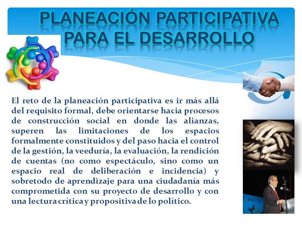 El reto de la planeación participativa es ir más allá del requisito formal, debe orientarse hacia procesos de construcción social en donde las alianza