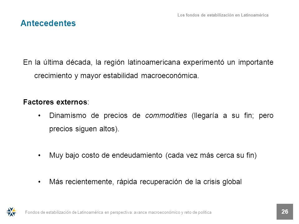 Fondos de estabilización de Latinoamérica en perspectiva: avance macroeconómico y reto de política 26 En la última década, la región latinoamericana e