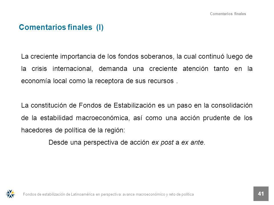 Fondos de estabilización de Latinoamérica en perspectiva: avance macroeconómico y reto de política 41 Comentarios finales Comentarios finales (I) La c