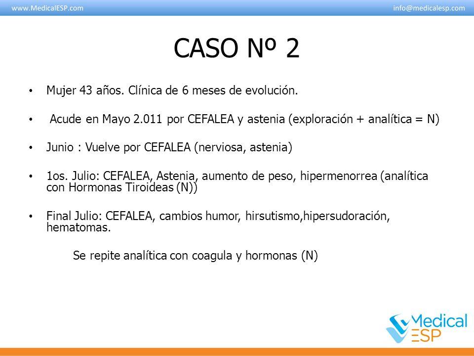 CASO Nº 2 Mujer 43 años. Clínica de 6 meses de evolución. Acude en Mayo 2.011 por CEFALEA y astenia (exploración + analítica = N) Junio : Vuelve por C