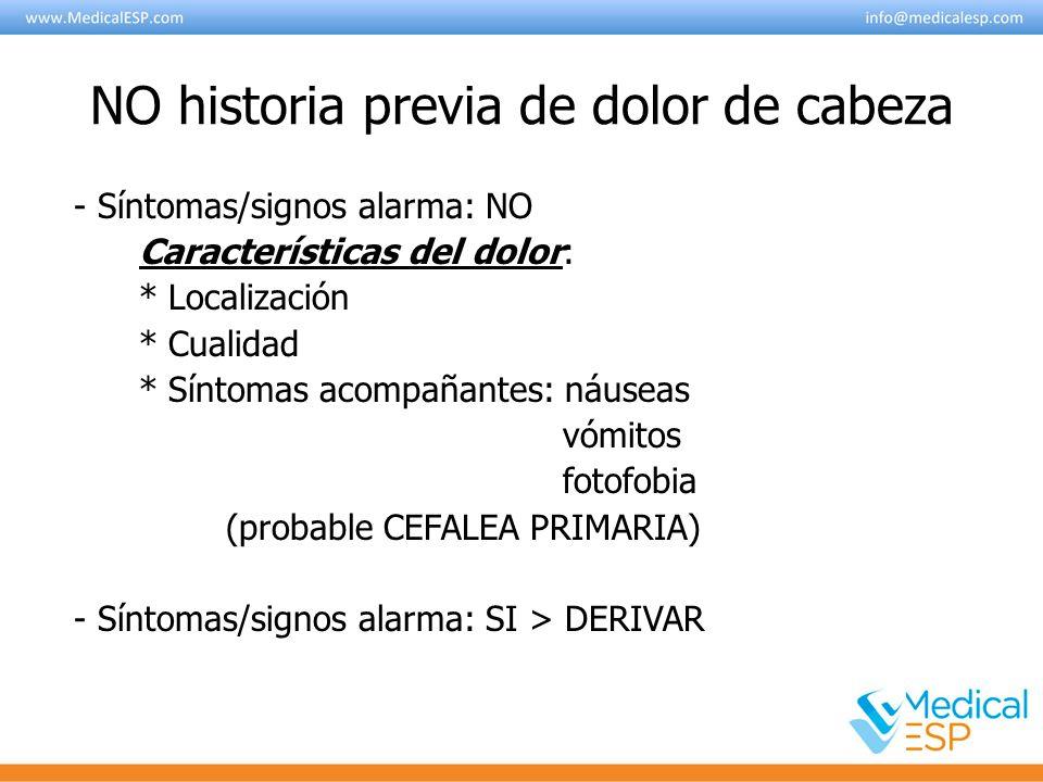 NO historia previa de dolor de cabeza - Síntomas/signos alarma: NO Características del dolor: * Localización * Cualidad * Síntomas acompañantes: náuse