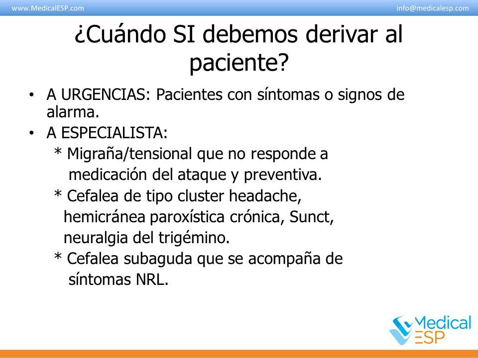 ¿Cuándo SI debemos derivar al paciente? A URGENCIAS: Pacientes con síntomas o signos de alarma. A ESPECIALISTA: * Migraña/tensional que no responde a