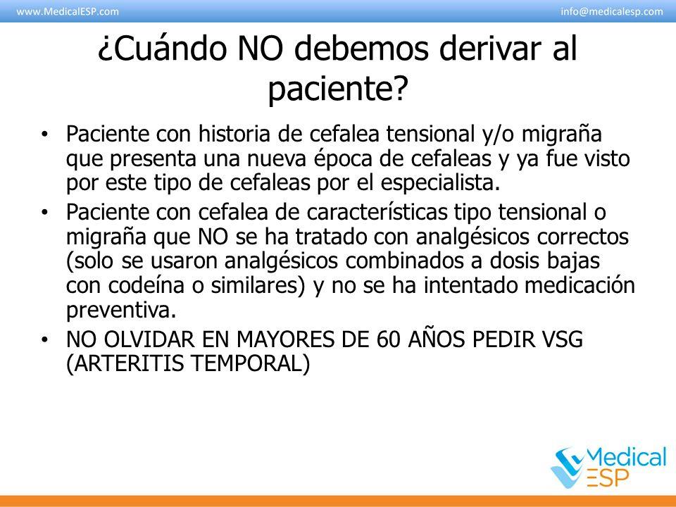 ¿Cuándo NO debemos derivar al paciente? Paciente con historia de cefalea tensional y/o migraña que presenta una nueva época de cefaleas y ya fue visto