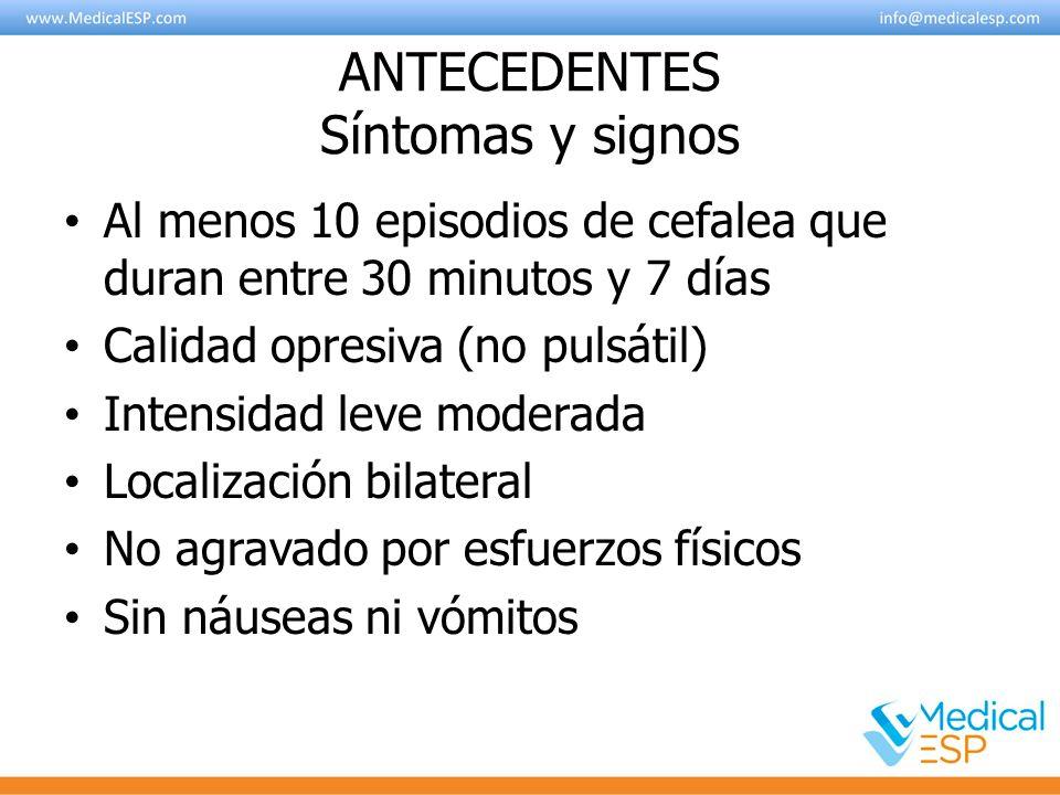 ANTECEDENTES Síntomas y signos Al menos 10 episodios de cefalea que duran entre 30 minutos y 7 días Calidad opresiva (no pulsátil) Intensidad leve mod