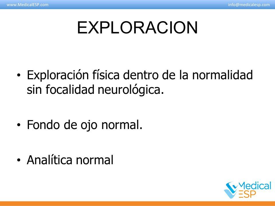 EXPLORACION Exploración física dentro de la normalidad sin focalidad neurológica. Fondo de ojo normal. Analítica normal