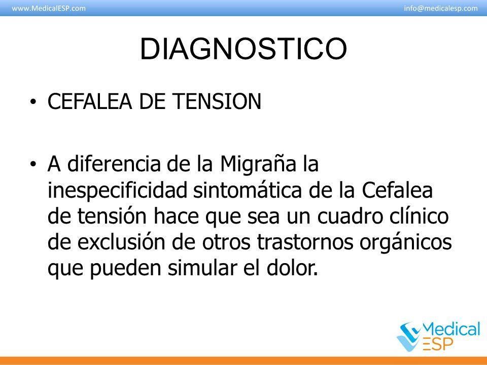 DIAGNOSTICO CEFALEA DE TENSION A diferencia de la Migraña la inespecificidad sintomática de la Cefalea de tensión hace que sea un cuadro clínico de ex