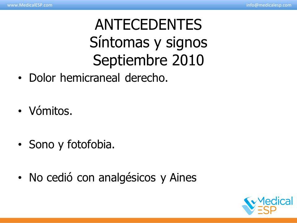 ANTECEDENTES Síntomas y signos Septiembre 2010 Dolor hemicraneal derecho. Vómitos. Sono y fotofobia. No cedió con analgésicos y Aines