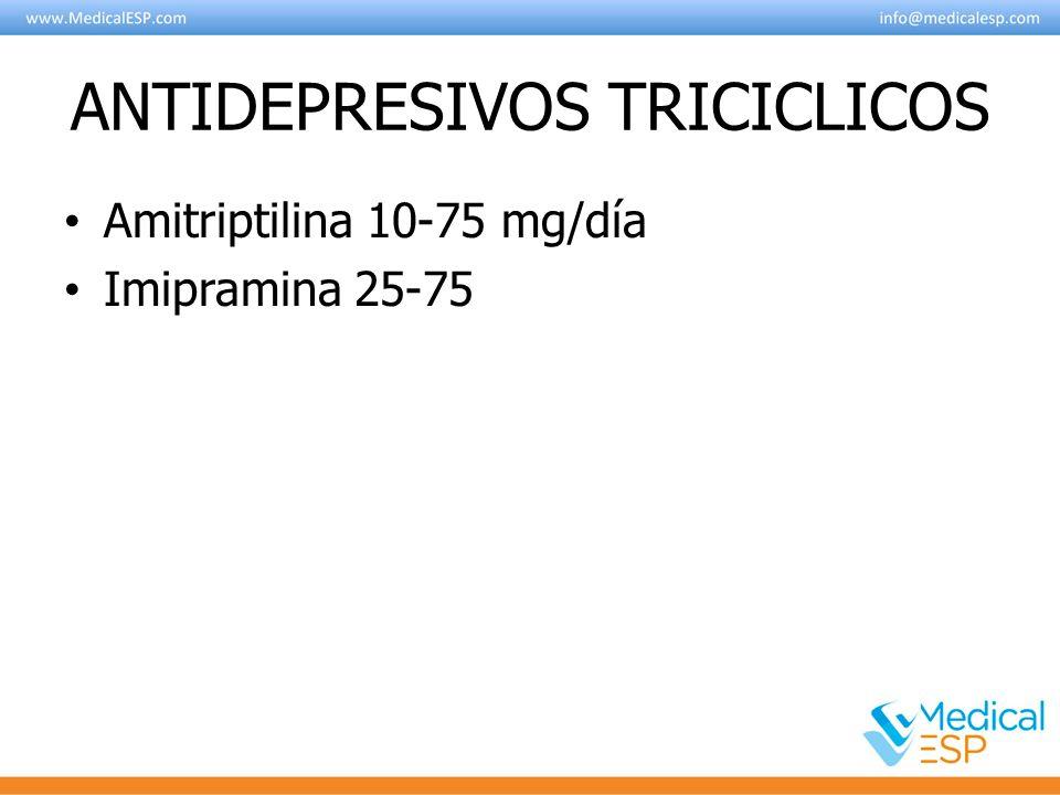 ANTIDEPRESIVOS TRICICLICOS Amitriptilina 10-75 mg/día Imipramina 25-75