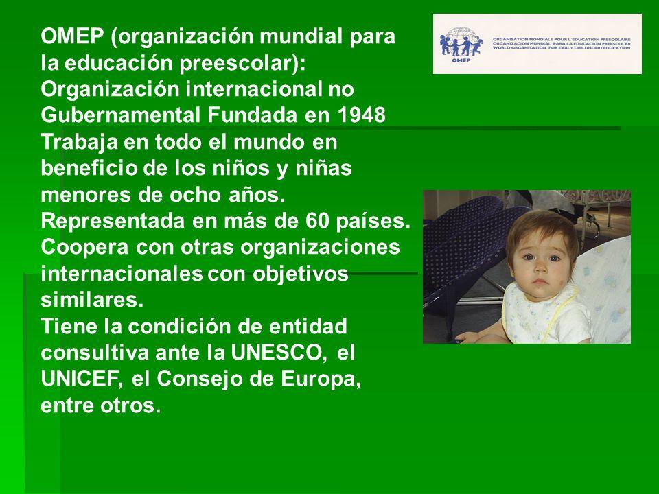 OMEP (organización mundial para la educación preescolar): Organización internacional no Gubernamental Fundada en 1948 Trabaja en todo el mundo en bene