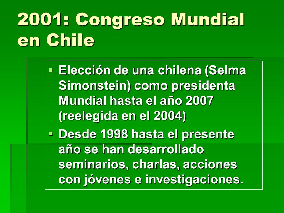 2001: Congreso Mundial en Chile Elección de una chilena (Selma Simonstein) como presidenta Mundial hasta el año 2007 (reelegida en el 2004) Elección d