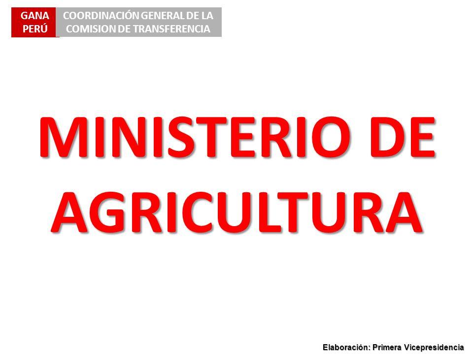 GANA PERÚ COORDINACIÓN GENERAL DE LA COMISION DE TRANSFERENCIA Elaboración: Primera Vicepresidencia MINISTERIO DE AGRICULTURA