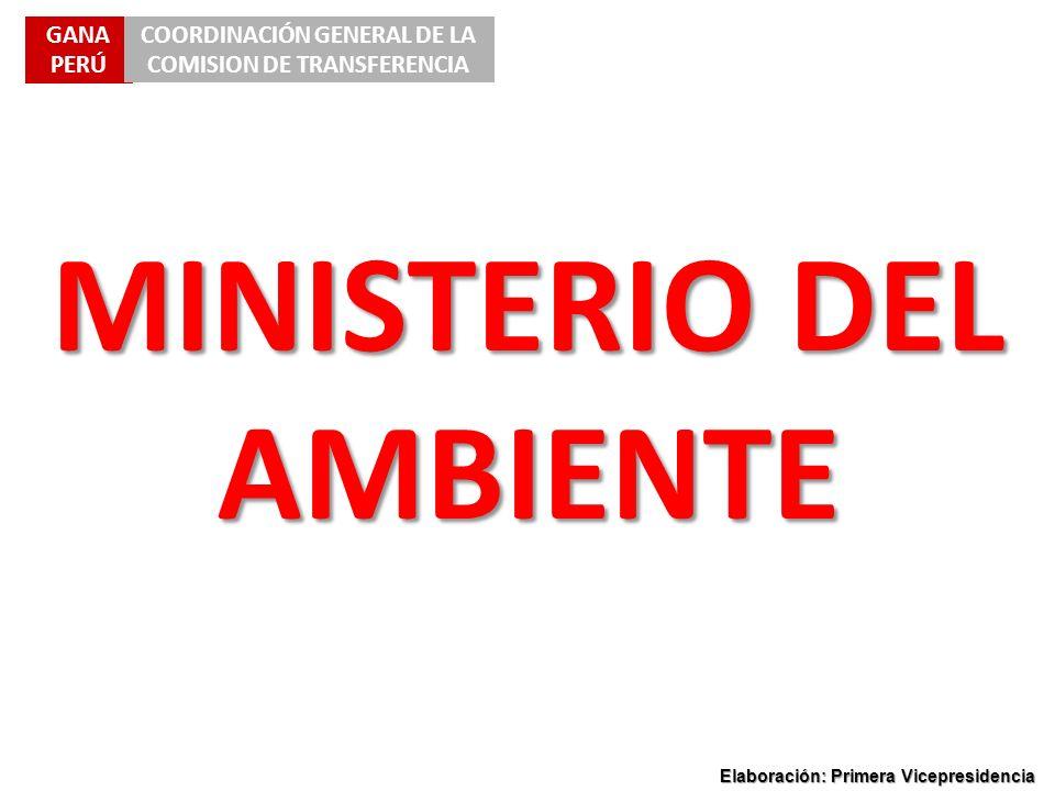 GANA PERÚ COORDINACIÓN GENERAL DE LA COMISION DE TRANSFERENCIA Elaboración: Primera Vicepresidencia MINISTERIO DEL AMBIENTE
