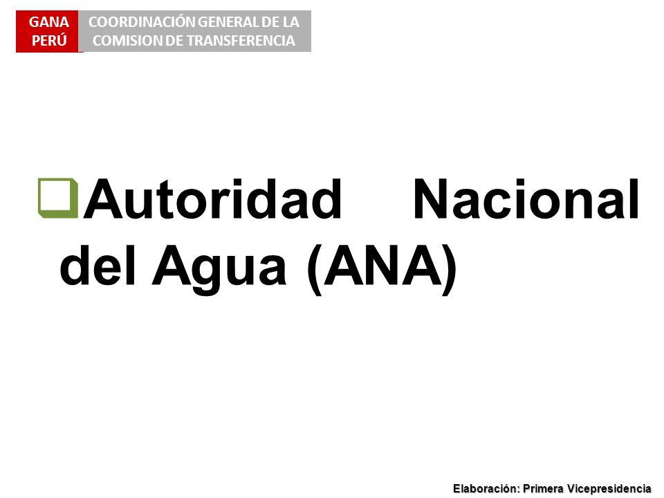 GANA PERÚ COORDINACIÓN GENERAL DE LA COMISION DE TRANSFERENCIA Elaboración: Primera Vicepresidencia Autoridad Nacional del Agua (ANA)