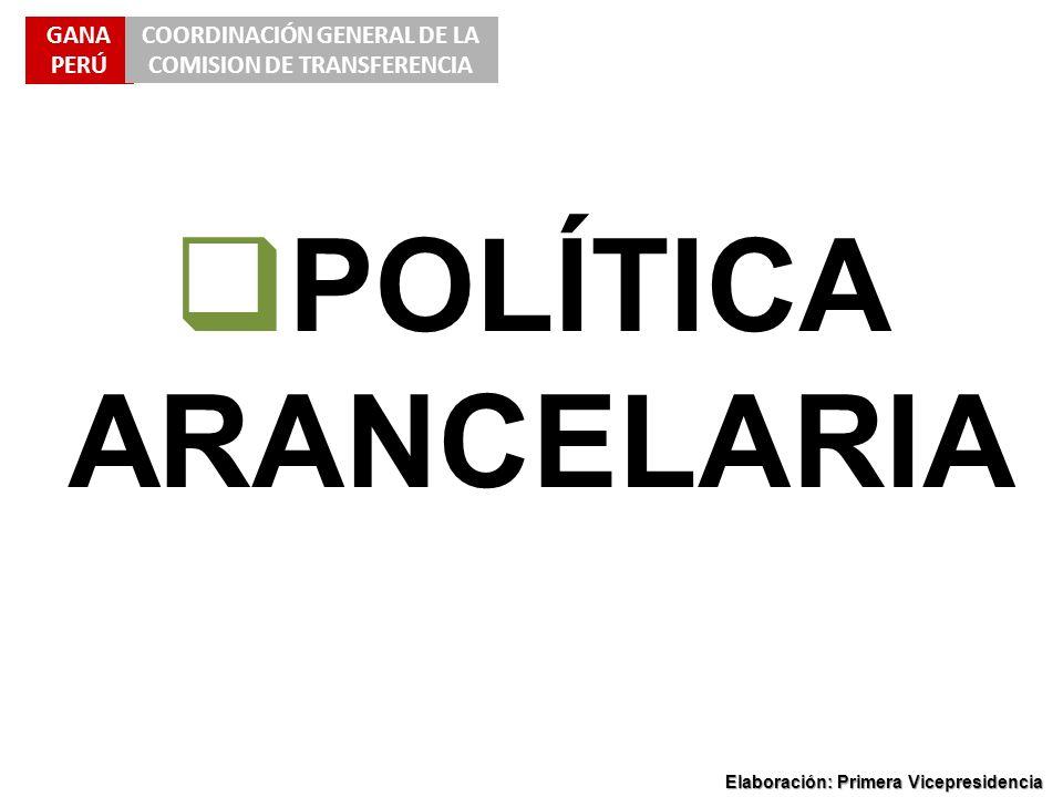 GANA PERÚ COORDINACIÓN GENERAL DE LA COMISION DE TRANSFERENCIA Elaboración: Primera Vicepresidencia POLÍTICA ARANCELARIA