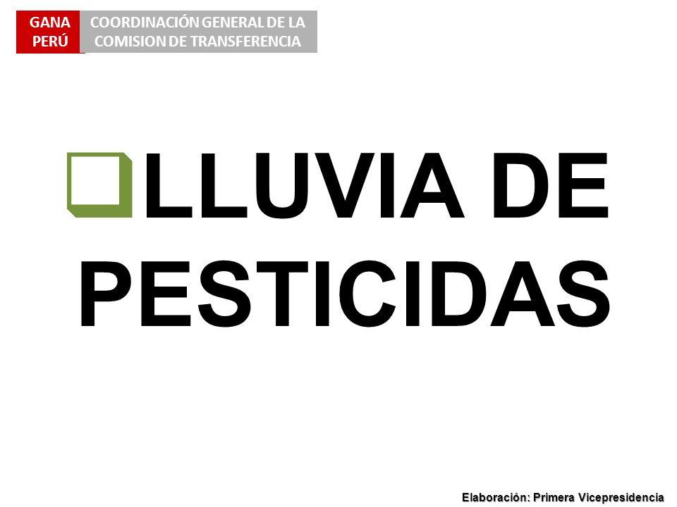 GANA PERÚ COORDINACIÓN GENERAL DE LA COMISION DE TRANSFERENCIA Elaboración: Primera Vicepresidencia LLUVIA DE PESTICIDAS
