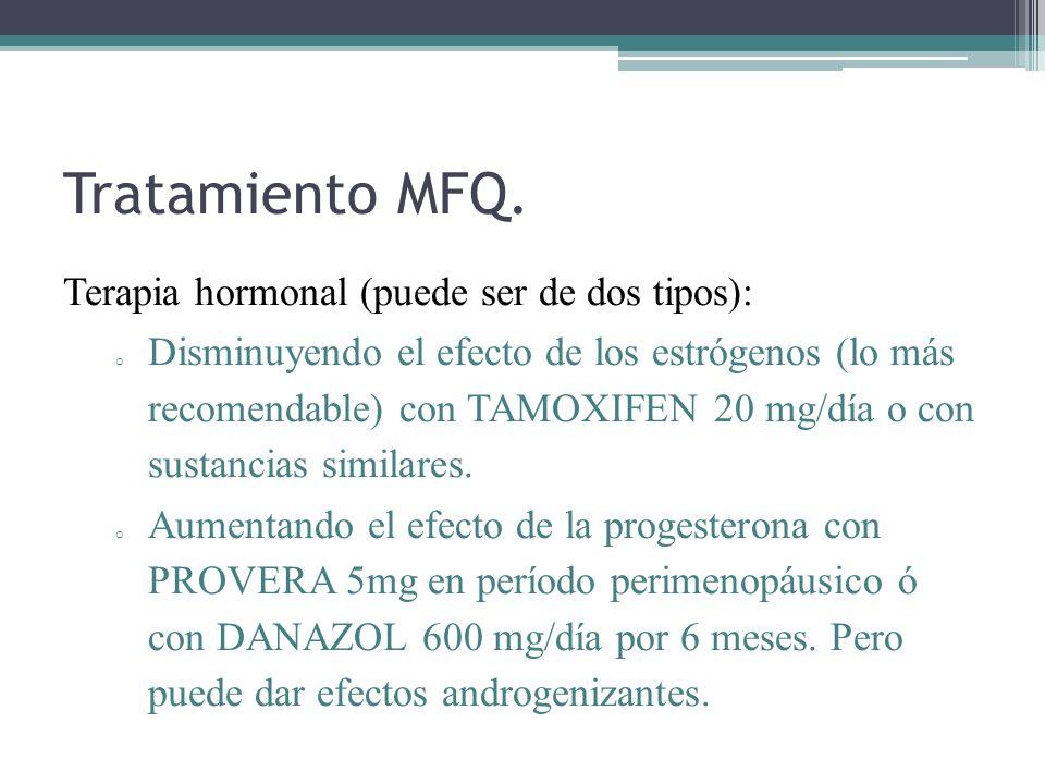 Tratamiento MFQ. Terapia hormonal (puede ser de dos tipos): o Disminuyendo el efecto de los estrógenos (lo más recomendable) con TAMOXIFEN 20 mg/día o