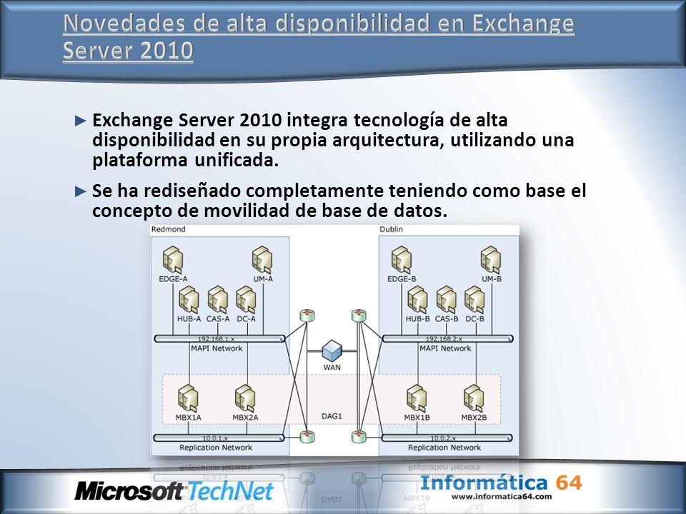 Exchange Server 2010 integra tecnología de alta disponibilidad en su propia arquitectura, utilizando una plataforma unificada. Se ha rediseñado comple