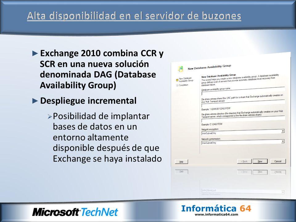 Exchange 2010 combina CCR y SCR en una nueva solución denominada DAG (Database Availability Group) Despliegue incremental Posibilidad de implantar bas