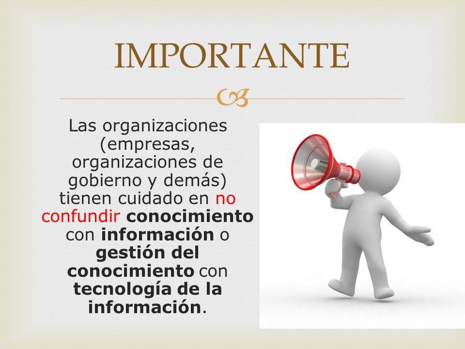 Las organizaciones (empresas, organizaciones de gobierno y demás) tienen cuidado en no confundir conocimiento con información o gestión del conocimiento con tecnología de la información.