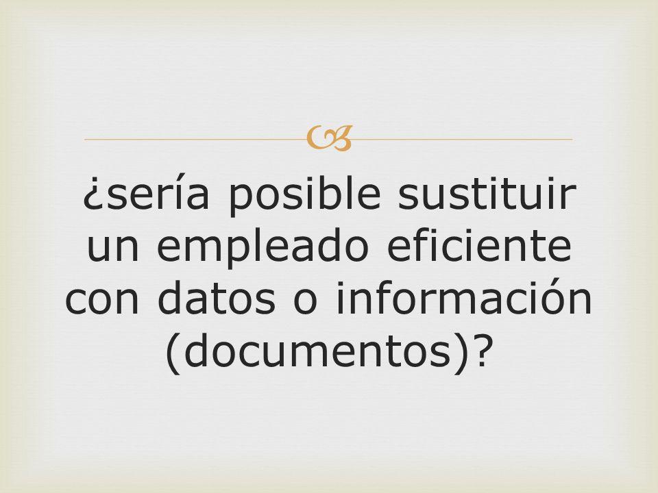 ¿sería posible sustituir un empleado eficiente con datos o información (documentos)?