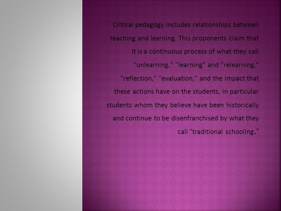 Critical pedagogy includes relationships between teaching and learning.