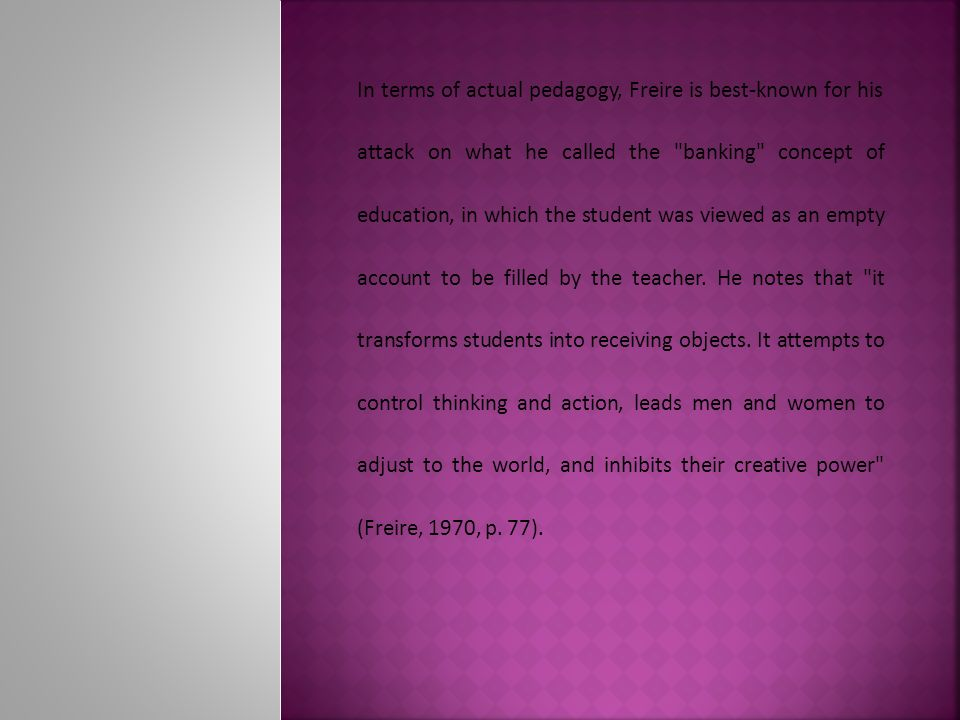 In terms of actual pedagogy, Freire is best-known for his attack on what he called the banking concept of education, in which the student was viewed as an empty account to be filled by the teacher.